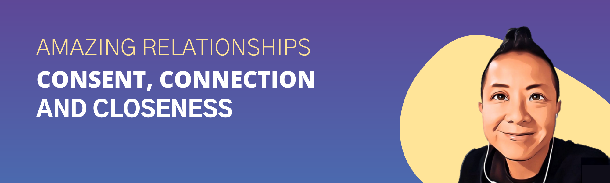 Image reads: Amazing Relationships: Consent Connection and Closeness. Click to learn more.